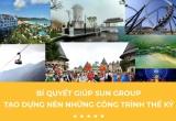 Bí quyết giúp Sun Group tạo dựng nên những công trình thế kỷ