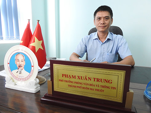 Ông Phạm Xuân Trung - Phó phòng Văn hóa thông tin thành phố Buôn Ma Thuột