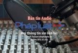 Bản tin Audio Thời sự Pháp luật Plus 13/2
