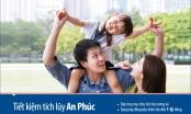 Viet Capital Bank : Tặng bảo hiểm đến 1 tỷ đồng khi gửi Tiết kiệm tích lũy An Phúc